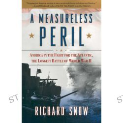 A Measureless Peril, America in the Fight for the Atlantic, the Longest Battle of World War II by Richard Snow, 9781416591115.