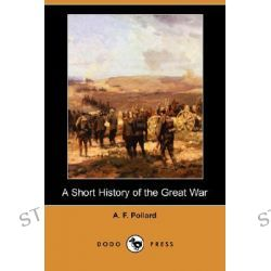 A Short History of the Great War (Dodo Press) by A F Pollard, 9781406566383.