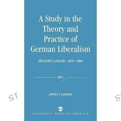 A Study in the Theory and Practice of German Liberalism : Eduard Lasker, 1829-1884, Eduard Lasker, 1829-1884 by James F. Harris, 9780819141750.