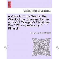 A Voice from the Sea; Or, the Wreck of the Eglantine. by the Author of Margery's Christmas Box. with a Preface by S. Plimsoll. by Anonymous, 9781240883509.