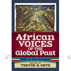African Voices of the Global Past, 1500 to the Present by Trevor R. Getz, 9780813347875.