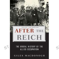 After the Reich, The Brutal History of the Allied Occupation : 1st Edition by Giles MacDonogh, 9780465003389.