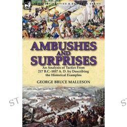 Ambushes and Surprises, An Analysis of Tactics from 217 B.C.-1857 A. D. by Describing the Historical Examples by George Bruce Malleson, 9780857069092.