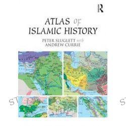 An Atlas of Islamic History by Peter Sluglett, 9781138821309.