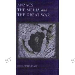 Anzacs, The Media and the Great War by John F. Williams, 9780868405698.