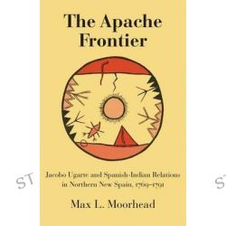 Apache Frontier, Jacobo Ugarte and Spanish-Indian Relations in Northern New Spain, 1769-91 by Max L. Moorhead, 9780806113128.