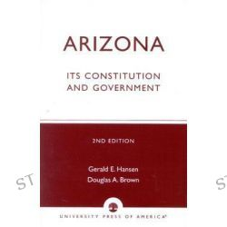 Arizona : Its Constitution and Government, Its Constitution and Government by Gerald E. Hansen, 9780819161444.