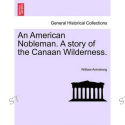 An American Nobleman. a Story of the Canaan Wilderness. by William Armstrong, 9781241202477.