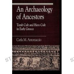 An Archaeology of Ancestors, Tomb Cult and Hero Cult in Early Greece by Carla Maria Antonaccio, 9780847679423.