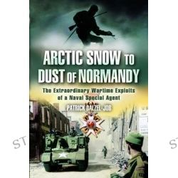 Arctic Snow to Dust of Normandy, The Extraordinary Wartime Exploits of a Naval Special Agent by Patrick Dalzel-Job, 9781844152384.