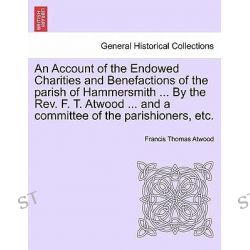 An Account of the Endowed Charities and Benefactions of the Parish of Hammersmith ... by the REV. F. T. Atwood ... and a Committee of the Parishioners, Etc. by Francis Thomas Atwood, 97812