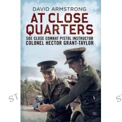 At Close Quarters, SOE Close Combat Pistol Instructor Colonel Hector Grant-Taylor by David Armstrong, 9781781553206.