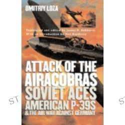 Attack of the Airacobras, Soviet Aces, American P-39s, and the Air War Against Germany by Dmitriy Loza, 9780700616541.