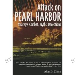 Attack on Pearl Harbor Strategy, Combat, Myths, Deceptions by Alan D Zimm, 9781612001975.