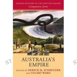 Australia's Empire, Oxford History of the British Empire Companion Series by Deryck Schreuder, 9780199563739.
