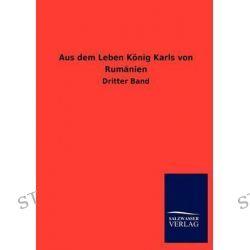 Aus Dem Leben Konig Karls Von Rumanien by Ohne Autor, 9783846018217.