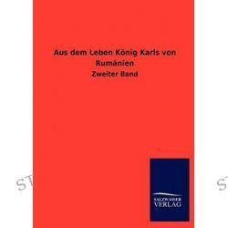 Aus Dem Leben Konig Karls Von Rumanien by Ohne Autor, 9783846018224.