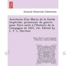 Aventures D'Un Marin de La Garde Impe Riale, Prisonnier de Guerre Pour Faire Suite A L'Histoire de La Campagne de 1812, Etc. Edited by L. F. L. Heritier by Henri Ducor, 9781249010258.