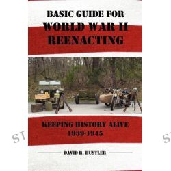 Basic Guide for World War II Reenacting by David R Hustler, 9781434912428.
