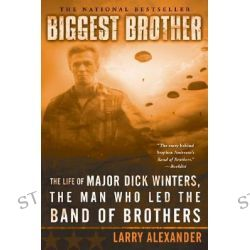Biggest Brother, The Life of Major Dick Winters, the Man Who Led the Band of Brothers by Larry Alexander, 9780451218391.