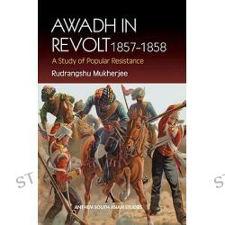 Awadh in Revolt 1857-1858, A Study of Popular Resistence by Rudrangshu Mukherjee, 9781843310754.