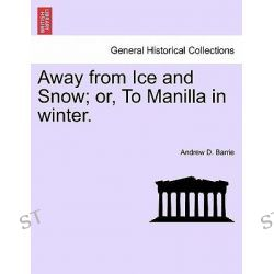 Away from Ice and Snow; Or, to Manilla in Winter. by Andrew D Barrie, 9781241420390.