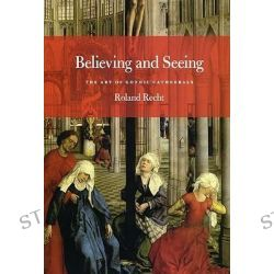 Believing and Seeing : The Art of Gothic Cathedrals, The Art of Gothic Cathedrals by Roland Recht, 9780226706078.