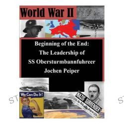 Beginning of the End, The Leadership of SS Obersturmbannfuhrer Jochen Peiper by U S Army Command and General Staff Coll, 9781500162641.