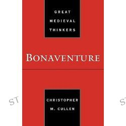 Bonaventure, Great Medieval Thinkers by Christopher M. Cullen, 9780195149265.