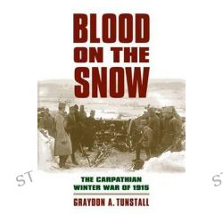 Blood on the Snow, The Carpathian Winter War of 1915 by Graydon A. Tunstall, 9780700618583.