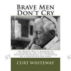 Brave Men Don't Cry, The World War II Memoirs of a Veteran of the 99th Infantry Division Recognized as a Liberator of a Concentration Camp by Curt Whiteway, 9781503146846.