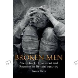 Broken Men, Shell Shock, Treatment and Recovery in Britain 1914-1930 by Fiona Reid, 9781441148858.