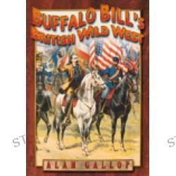 Buffalo Bill's British Wild West, HISTORY PRESS by Alan Gallop, 9780752450605.
