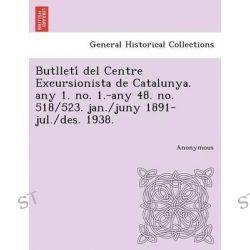 Butlleti del Centre Excursionista de Catalunya. Any 1. No. 1.-Any 48. No. 518/523. Jan./Juny 1891-Jul./Des. 1938. by Anonymous, 9781249007388.