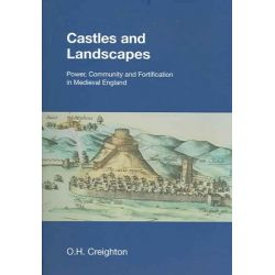 Castles and Landscapes, Power, Community and Fortification in Medieval England by O.H. Creighton, 9781904768678.