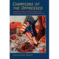 Champions of the Oppressed, Superhero Comics, Popular Culture and Propaganda in America During World War II by Christopher Murray, 9781612890036.