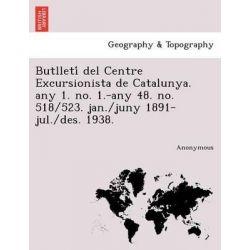 Butlleti del Centre Excursionista de Catalunya. Any 1. No. 1.-Any 48. No. 518/523. Jan./Juny 1891-Jul./Des. 1938. by Anonymous, 9781241746094.
