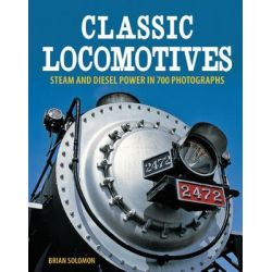 Classic Locomotives, Steam and Diesel Power in 700 Photographs by Brian Solomon, 9780760345283.