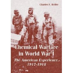 Chemical Warfare in World War I, The American Experience, 1917-1918 by Charles E Heller, 9781410222619.