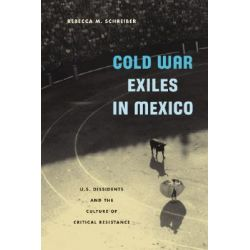 Cold War Exiles in Mexico, U.S. Dissidents and the Culture of Critical Resistance by Rebecca Mina Schreiber, 9780816643080.