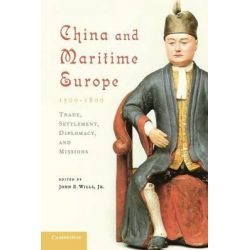 China and Maritime Europe, 1500-1800, Trade, Settlement, Diplomacy, and Missions by Mr. John E. Wills, 9780521179454.