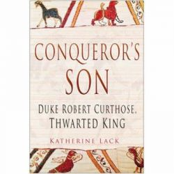 Conqueror's Son, Duke Robert Curthose, Thwarted King by Katherine Lack, 9780750945660.