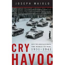 Cry Havoc, How the Arms Race Drove the World to War, 1931-1941 by Joseph Maiolo, 9780465032297.