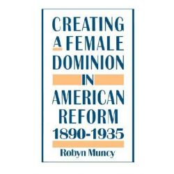 Creating a Female Dominion in American Reform, 1890-1935 by Robyn Muncy, 9780195089240.