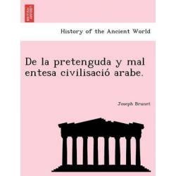 de La Pretenguda y Mal Entesa Civilisacio Arabe. by Joseph Brunet, 9781241741532.