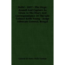 Delhi - 1857 - The Siege, Assault And Capture As Given In Th by General Sir He Norman, 9781406700381.