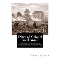 Diary of Colonel Israel Angell, Commanding the Second Rhode Island Continental Regiment During the American Revolution, 1778-1781 by Israel Angell, 9781456472313.