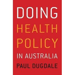 Doing Health Policy in Australia by Paul Dugdale, 9781741753950.