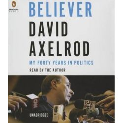 Believer, My Forty Years in Politics Audio Book (Audio CD) by David Axelrod, 9781611763638. Buy the audio book online.