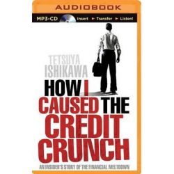 How I Caused the Credit Crunch, An Insider's Story of the Financial Meltdown Audio Book (Audio CD) by Tetsuya Ishikawa, 9781491584804. Buy the audio book online.